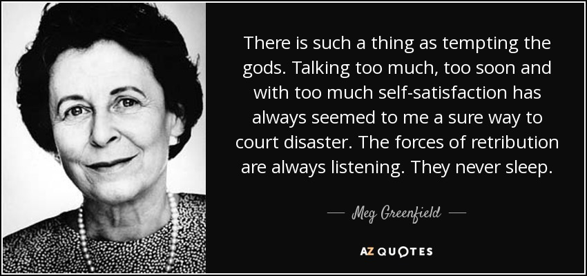 There is such a thing as tempting the gods. Talking too much, too soon and with too much self-satisfaction has always seemed to me a sure way to court disaster. The forces of retribution are always listening. They never sleep. - Meg Greenfield