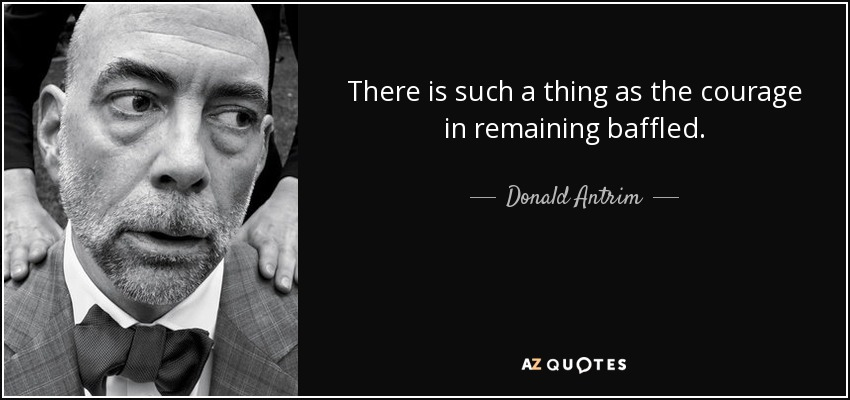 There is such a thing as the courage in remaining baffled. - Donald Antrim