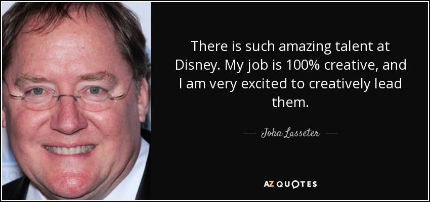 There is such amazing talent at Disney. My job is 100% creative, and I am very excited to creatively lead them. - John Lasseter