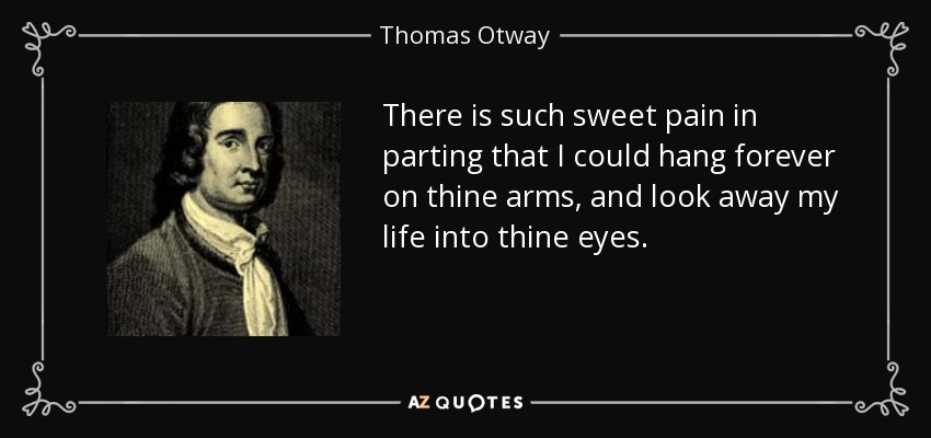 There is such sweet pain in parting that I could hang forever on thine arms, and look away my life into thine eyes. - Thomas Otway