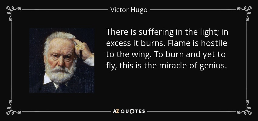 There is suffering in the light; in excess it burns. Flame is hostile to the wing. To burn and yet to fly, this is the miracle of genius. - Victor Hugo