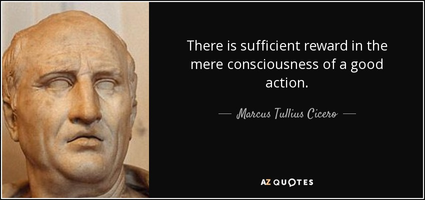 There is sufficient reward in the mere consciousness of a good action. - Marcus Tullius Cicero