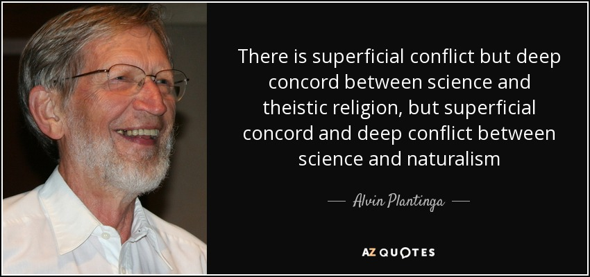 There is superficial conflict but deep concord between science and theistic religion, but superficial concord and deep conflict between science and naturalism - Alvin Plantinga