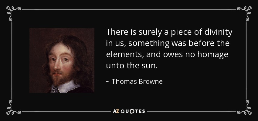 There is surely a piece of divinity in us, something was before the elements, and owes no homage unto the sun. - Thomas Browne