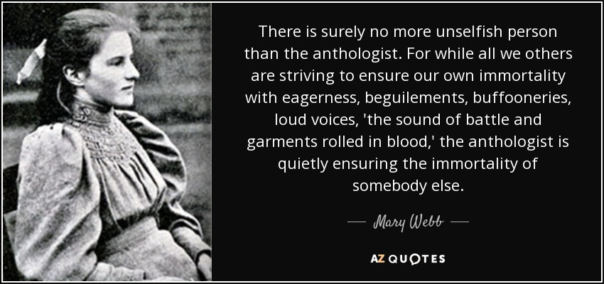 There is surely no more unselfish person than the anthologist. For while all we others are striving to ensure our own immortality with eagerness, beguilements, buffooneries, loud voices, 'the sound of battle and garments rolled in blood,' the anthologist is quietly ensuring the immortality of somebody else. - Mary Webb