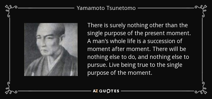 There is surely nothing other than the single purpose of the present moment. A man's whole life is a succession of moment after moment. There will be nothing else to do, and nothing else to pursue. Live being true to the single purpose of the moment. - Yamamoto Tsunetomo