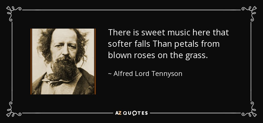 There is sweet music here that softer falls Than petals from blown roses on the grass. - Alfred Lord Tennyson