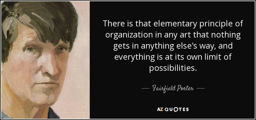 There is that elementary principle of organization in any art that nothing gets in anything else's way, and everything is at its own limit of possibilities. - Fairfield Porter