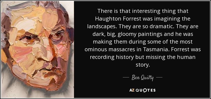 There is that interesting thing that Haughton Forrest was imagining the landscapes. They are so dramatic. They are dark, big, gloomy paintings and he was making them during some of the most ominous massacres in Tasmania. Forrest was recording history but missing the human story. - Ben Quilty