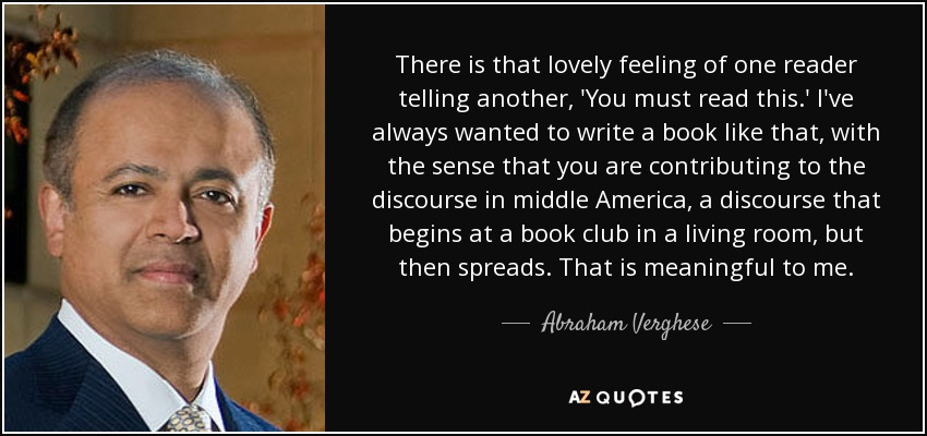 There is that lovely feeling of one reader telling another, 'You must read this.' I've always wanted to write a book like that, with the sense that you are contributing to the discourse in middle America, a discourse that begins at a book club in a living room, but then spreads. That is meaningful to me. - Abraham Verghese