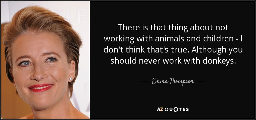 There is that thing about not working with animals and children - I don't think that's true. Although you should never work with donkeys. - Emma Thompson
