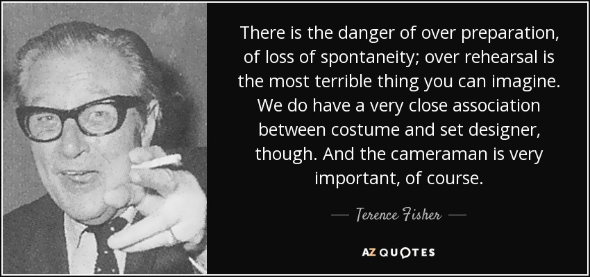 There is the danger of over preparation, of loss of spontaneity; over rehearsal is the most terrible thing you can imagine. We do have a very close association between costume and set designer, though. And the cameraman is very important, of course. - Terence Fisher