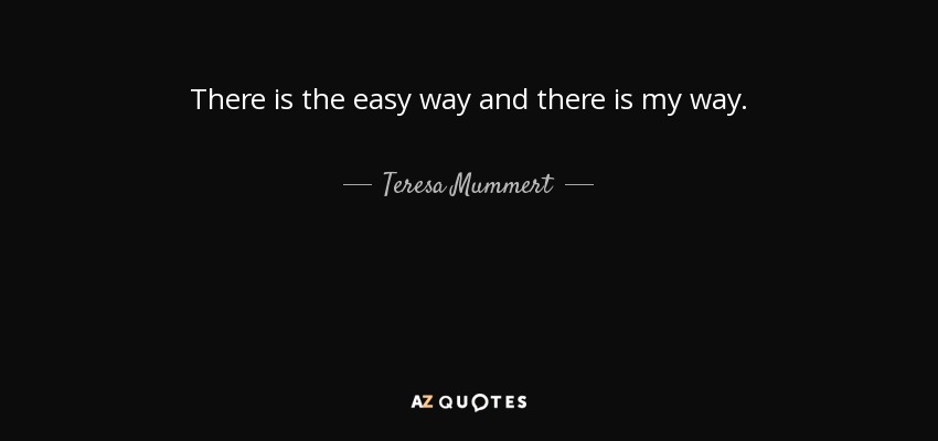 There is the easy way and there is my way. - Teresa Mummert