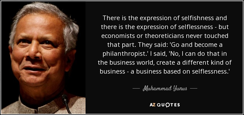 There is the expression of selfishness and there is the expression of selflessness - but economists or theoreticians never touched that part. They said: 'Go and become a philanthropist.' I said, 'No, I can do that in the business world, create a different kind of business - a business based on selflessness.' - Muhammad Yunus