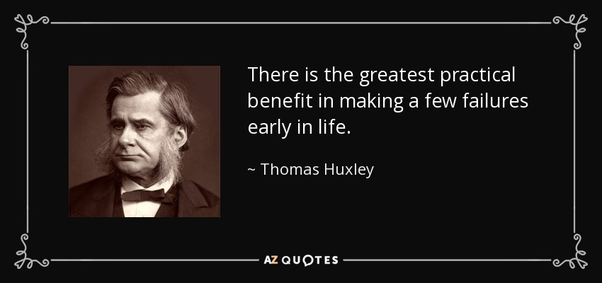There is the greatest practical benefit in making a few failures early in life. - Thomas Huxley