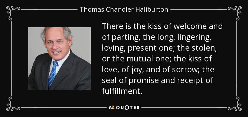There is the kiss of welcome and of parting, the long, lingering, loving, present one; the stolen, or the mutual one; the kiss of love, of joy, and of sorrow; the seal of promise and receipt of fulfillment. - Thomas Chandler Haliburton