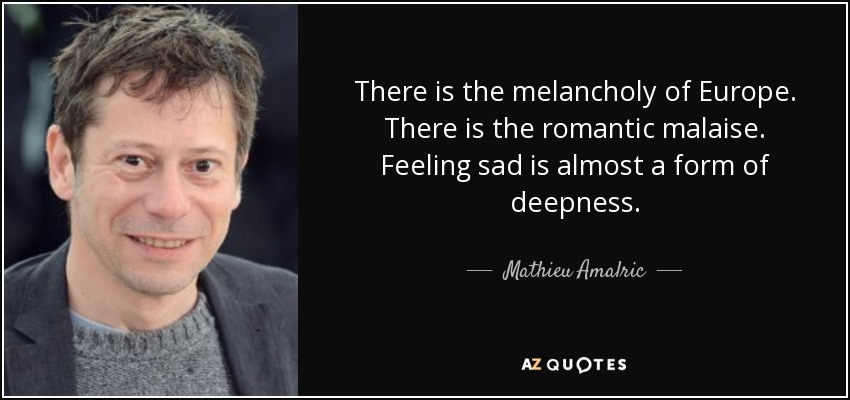 There is the melancholy of Europe. There is the romantic malaise. Feeling sad is almost a form of deepness. - Mathieu Amalric