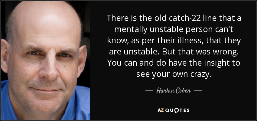 There is the old catch-22 line that a mentally unstable person can't know, as per their illness, that they are unstable. But that was wrong. You can and do have the insight to see your own crazy. - Harlan Coben