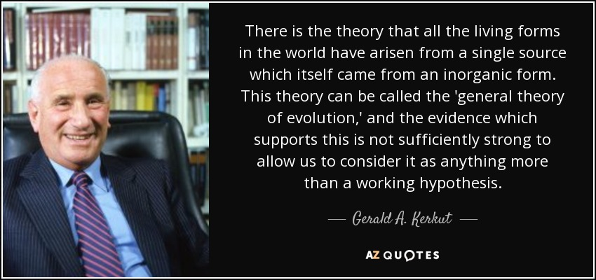 There is the theory that all the living forms in the world have arisen from a single source which itself came from an inorganic form. This theory can be called the 'general theory of evolution,' and the evidence which supports this is not sufficiently strong to allow us to consider it as anything more than a working hypothesis. - Gerald A. Kerkut
