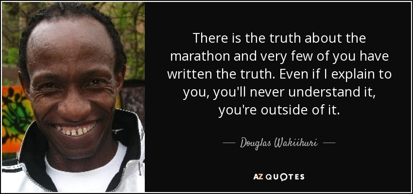 There is the truth about the marathon and very few of you have written the truth. Even if I explain to you, you'll never understand it, you're outside of it. - Douglas Wakiihuri