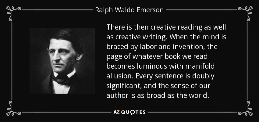 There is then creative reading as well as creative writing. When the mind is braced by labor and invention, the page of whatever book we read becomes luminous with manifold allusion. Every sentence is doubly significant, and the sense of our author is as broad as the world. - Ralph Waldo Emerson