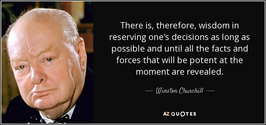 There is, therefore, wisdom in reserving one's decisions as long as possible and until all the facts and forces that will be potent at the moment are revealed. - Winston Churchill