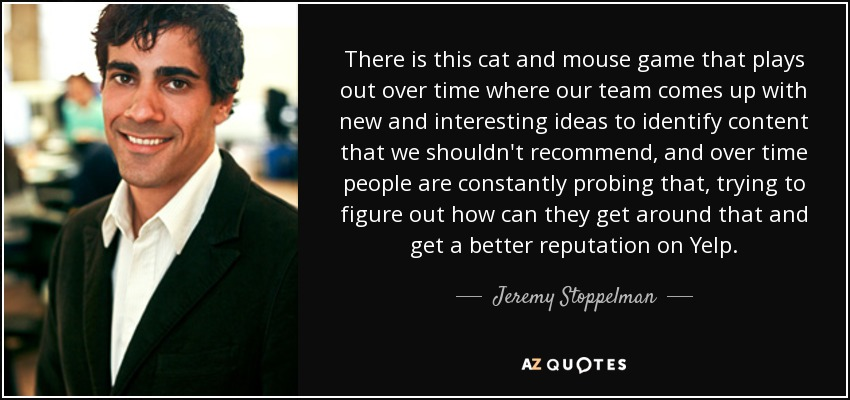 There is this cat and mouse game that plays out over time where our team comes up with new and interesting ideas to identify content that we shouldn't recommend, and over time people are constantly probing that, trying to figure out how can they get around that and get a better reputation on Yelp. - Jeremy Stoppelman