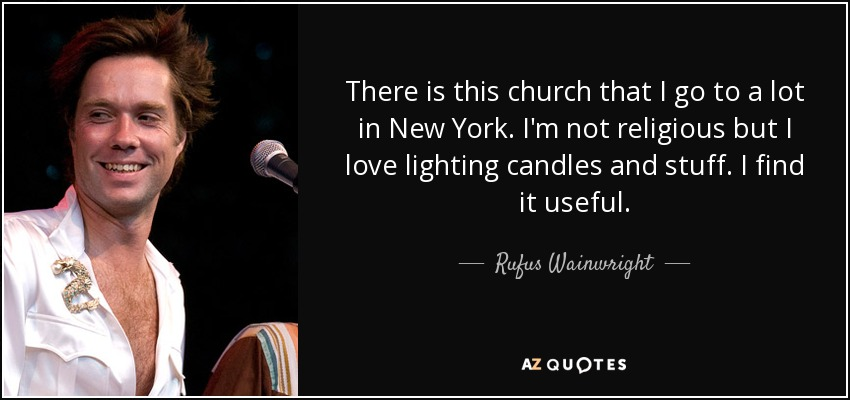 There is this church that I go to a lot in New York. I'm not religious but I love lighting candles and stuff. I find it useful. - Rufus Wainwright