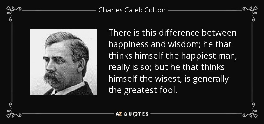There is this difference between happiness and wisdom; he that thinks himself the happiest man, really is so; but he that thinks himself the wisest, is generally the greatest fool. - Charles Caleb Colton