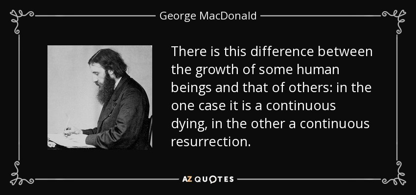 There is this difference between the growth of some human beings and that of others: in the one case it is a continuous dying, in the other a continuous resurrection. - George MacDonald
