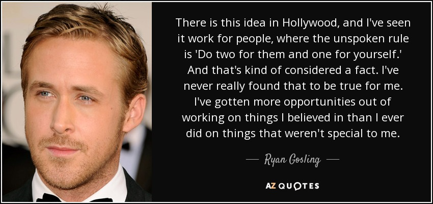 There is this idea in Hollywood, and I've seen it work for people, where the unspoken rule is 'Do two for them and one for yourself.' And that's kind of considered a fact. I've never really found that to be true for me. I've gotten more opportunities out of working on things I believed in than I ever did on things that weren't special to me. - Ryan Gosling