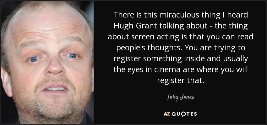 There is this miraculous thing I heard Hugh Grant talking about - the thing about screen acting is that you can read people's thoughts. You are trying to register something inside and usually the eyes in cinema are where you will register that. - Toby Jones