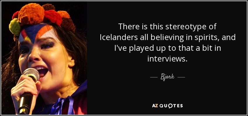 There is this stereotype of Icelanders all believing in spirits, and I've played up to that a bit in interviews. - Bjork