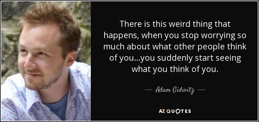 There is this weird thing that happens, when you stop worrying so much about what other people think of you...you suddenly start seeing what you think of you. - Adam Gidwitz