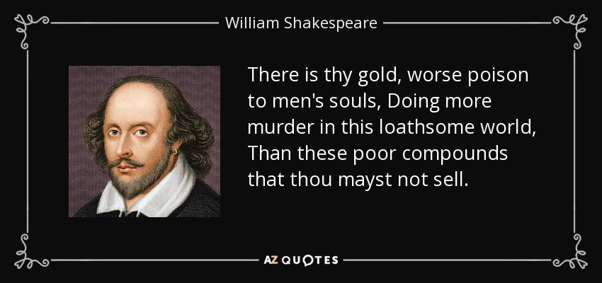 There is thy gold, worse poison to men's souls, Doing more murder in this loathsome world, Than these poor compounds that thou mayst not sell. - William Shakespeare