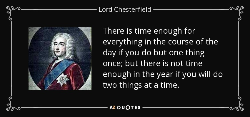 There is time enough for everything in the course of the day if you do but one thing once; but there is not time enough in the year if you will do two things at a time. - Lord Chesterfield