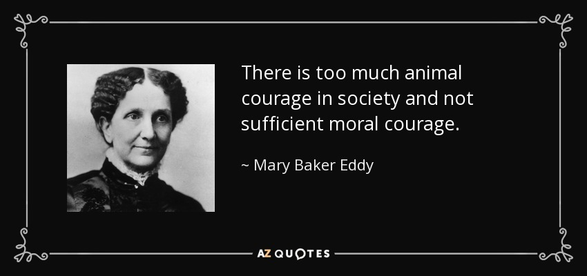 There is too much animal courage in society and not sufficient moral courage. - Mary Baker Eddy