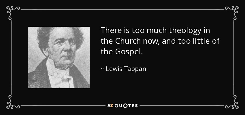 There is too much theology in the Church now, and too little of the Gospel. - Lewis Tappan