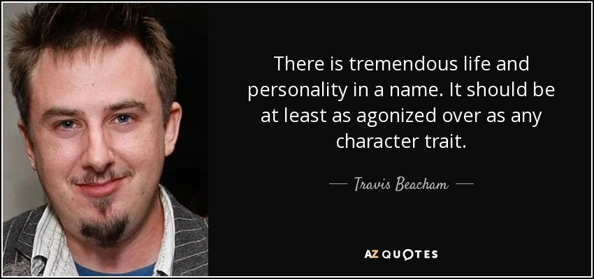 There is tremendous life and personality in a name. It should be at least as agonized over as any character trait. - Travis Beacham