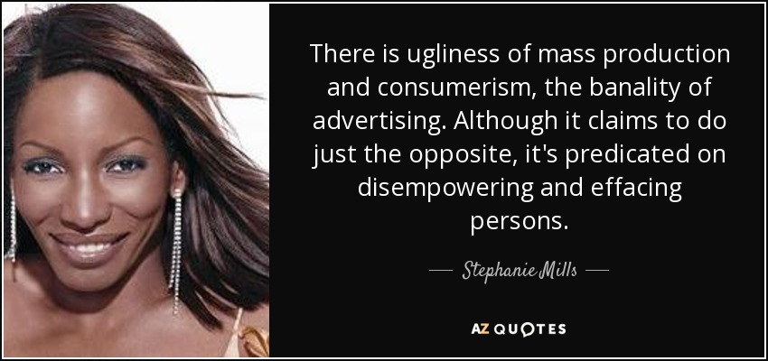 There is ugliness of mass production and consumerism, the banality of advertising. Although it claims to do just the opposite, it's predicated on disempowering and effacing persons. - Stephanie Mills