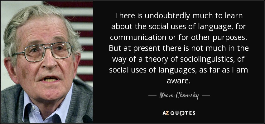 There is undoubtedly much to learn about the social uses of language, for communication or for other purposes. But at present there is not much in the way of a theory of sociolinguistics, of social uses of languages, as far as I am aware. - Noam Chomsky