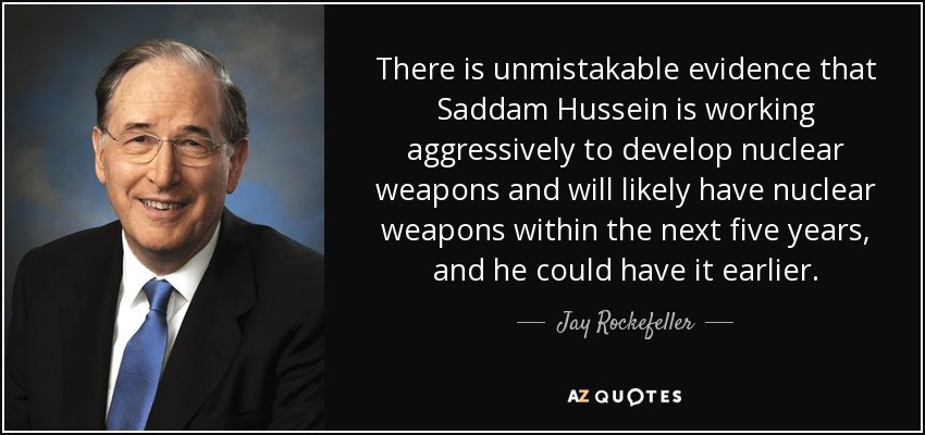 There is unmistakable evidence that Saddam Hussein is working aggressively to develop nuclear weapons and will likely have nuclear weapons within the next five years, and he could have it earlier. - Jay Rockefeller