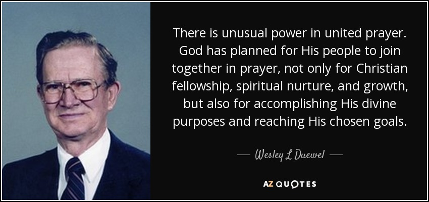 There is unusual power in united prayer. God has planned for His people to join together in prayer, not only for Christian fellowship, spiritual nurture, and growth, but also for accomplishing His divine purposes and reaching His chosen goals. - Wesley L Duewel