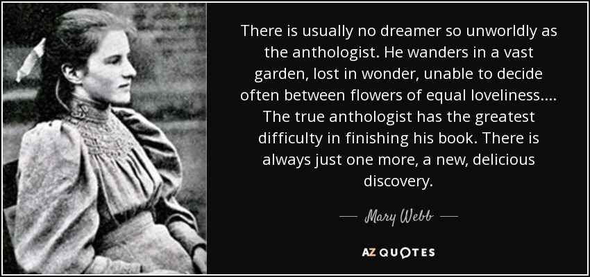 There is usually no dreamer so unworldly as the anthologist. He wanders in a vast garden, lost in wonder, unable to decide often between flowers of equal loveliness. ... The true anthologist has the greatest difficulty in finishing his book. There is always just one more, a new, delicious discovery. - Mary Webb