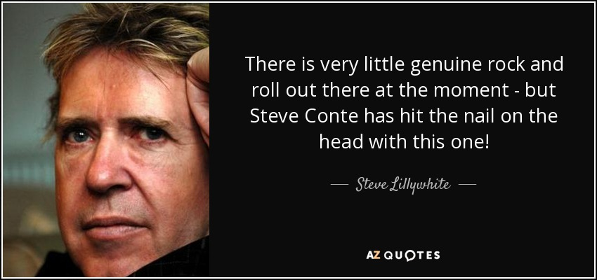 There is very little genuine rock and roll out there at the moment - but Steve Conte has hit the nail on the head with this one! - Steve Lillywhite
