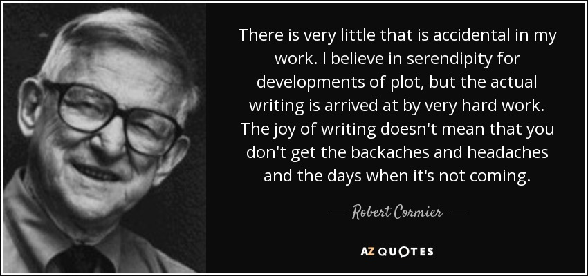 There is very little that is accidental in my work. I believe in serendipity for developments of plot, but the actual writing is arrived at by very hard work. The joy of writing doesn't mean that you don't get the backaches and headaches and the days when it's not coming. - Robert Cormier