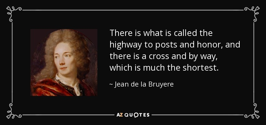 There is what is called the highway to posts and honor, and there is a cross and by way, which is much the shortest. - Jean de la Bruyere