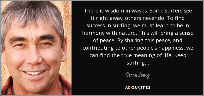 There is wisdom in waves. Some surfers see it right away, others never do. To find success in surfing, we must learn to be in harmony with nature. This will bring a sense of peace. By sharing this peace, and contributing to other people's happiness, we can find the true meaning of life. Keep surfing . . . - Gerry Lopez