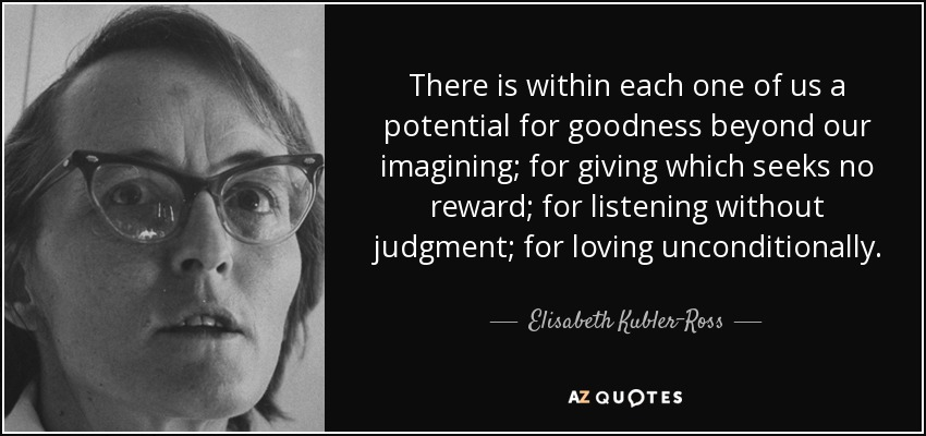 There is within each one of us a potential for goodness beyond our imagining; for giving which seeks no reward; for listening without judgment; for loving unconditionally. - Elisabeth Kubler-Ross
