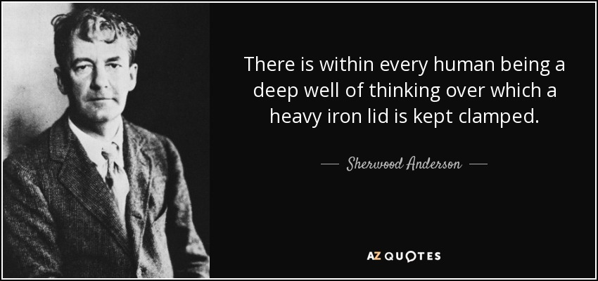 There is within every human being a deep well of thinking over which a heavy iron lid is kept clamped. - Sherwood Anderson